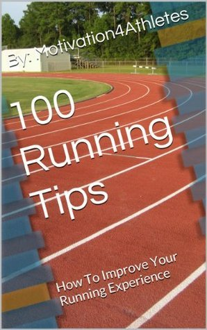 100 Running Tips: How To Improve Your Running Experience  by  Motivation4 Athletes