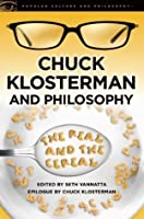 Chuck Klosterman and Philosophy: The Real and the Cereal (Popular Culture and Philosophy)