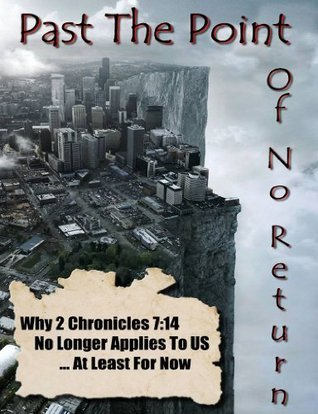 Past The Point of No Return - Why 2 Chronicles 7:14 No Longer Applies To US ...At Least For Now By Ray Gano  by  Ray Gano