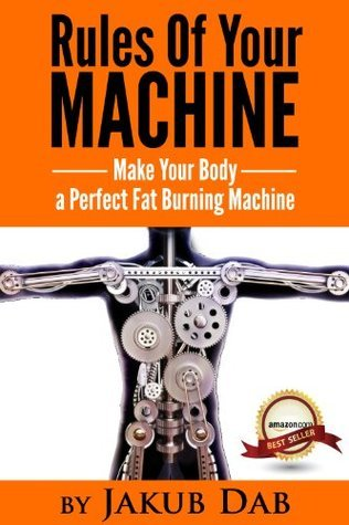 Rules Of Your Machine - Make Your Body a Perfect Fat Burning Machine ( Metabolism Speed Up, Metabolism Boosting, Metabolism Momentum, All About Metabolism And Fat Loss Finally in One Book )  by  Jakub Dab
