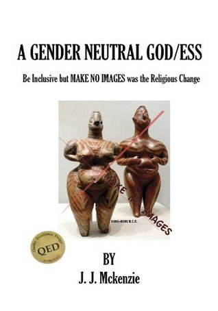A Gender Neutral God/ess: Be Inclusive but MAKE NO IMAGES was the Religious Change J.J. McKenzie