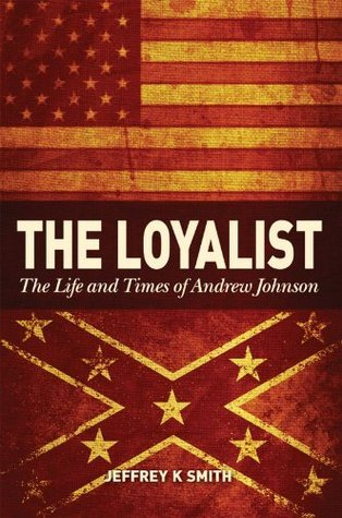 The Loyalist: The LIfe and Times of Andrew Johnson  by  Jeffrey K.  Smith