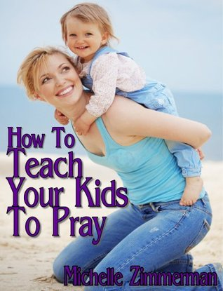 How To Teach Your Kids To Pray  by  Michelle Zimmerman