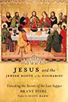 Jesus and the Jewish Roots of the Eucharist: Unlocking the Secrets of the Last Supper