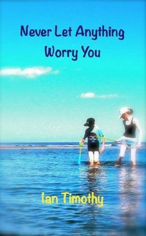 Never Let Anything Worry You Ian Timothy