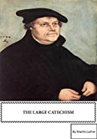 Martin Luther's Large Catechism [annotated with active table of contents]