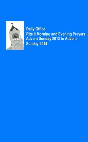 Daily Office Rite II Morning and Evening Prayers Advent Sunday 2013 to Advent Sunday 2014 Various