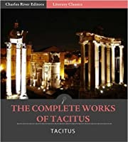 The Complete Works of Tacitus: The Annals, Histories, Germania, Agricola, and Dialogue Concerning Oratory (Illustrated)