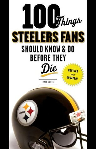 100 Things Steelers Fans Should Know & Do Before They Die (100 Things...Fans Should Know) Matt Loede