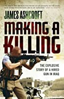 Making A Killing: The Explosive Story of a Hired Gun in Iraq