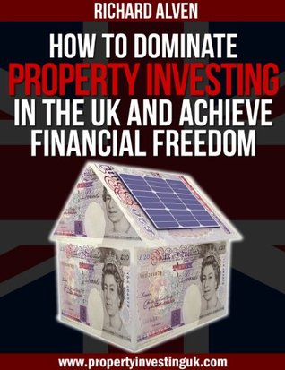 How To Dominate Property Investing In The UK And Achieve Financial Freedom  by  Richard Alven