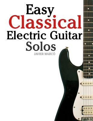 Easy Classical Electric Guitar Solos: Featuring Music of Brahms, Mozart, Beethoven, Tchaikovsky and Others. in Standard Notation and Tablature.  by  Javier Marcó