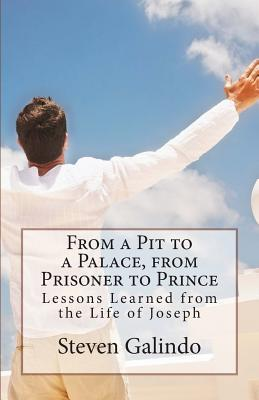 From a Pit to a Palace, from Prisoner to Prince: Lessons Learned from the Life of Joseph  by  Steven Gabriel Galindo