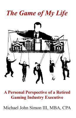 The Game of My Life: A Personal Perspective of a Retired Gaming Industry Executive  by  Michael John Simon III