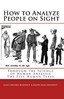 How to Analyze People on Sight: The Five Human Types : How to Analyze People on Sight Through the Science of Human Analysis & The Five Human Types