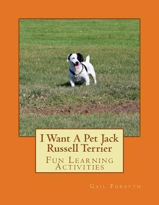 I Want a Pet Jack Russell Terrier: Fun Learning Activities  by  Gail Forsyth