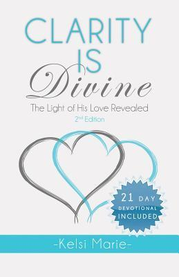 Clarity Is Divine: The Light of His Love Revealed Kelsi Marie