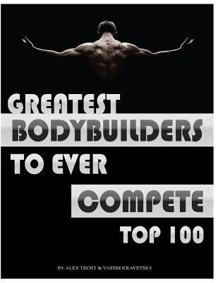 Greatest Bodybuilders to Ever Compete: Top 100  by  Alex Trost