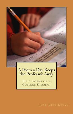 A Poem a Day Keeps the Professor Away: Silly Poems of a College Student  by  Jose Luis Leyva