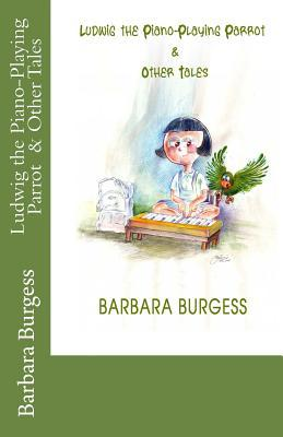 Ludwig the Piano-Playing Parrot & Other Tales Barbara C. Burgess