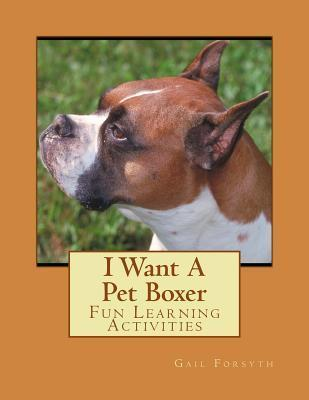 I Want a Pet Boxer: Fun Learning Activities Gail Forsyth
