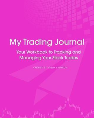 My Trading Journal: Your Workbook to Tracking and Managing Your Stock Trades  by  Sasha Evdakov