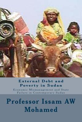 External Debt and Poverty in Sudan: Economic Mismanagement and State Failure in Contemporary Sudan  by  Issam A.W. Mohamed