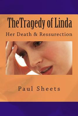 The Tragedy of Linda: Her Death & Ressurection  by  Paul Sheets