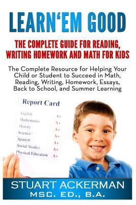Learnem Good: The Complete Guide for Reading, Writing, Homework, and Math for Kids: The Complete Resource for Helping Your Child or Student to Succeed in Math, Reading, Writing, Homework, Essays, Back to School, and Summer Learning  by  Stuart Ackerman