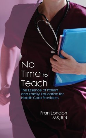 No Time to Teach: The Essence of Patient and Family Education for Health Care Providers  by  Fran London