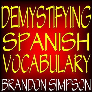 Demystifying Spanish Vocabulary: A Contextual Spanish Dictionary, Learning Spanish Words (Nouns, Verbs, Adjectives, Prepositions) through Context with Clear Explanations, Examples, and Flowcharts  by  Brandon Simpson