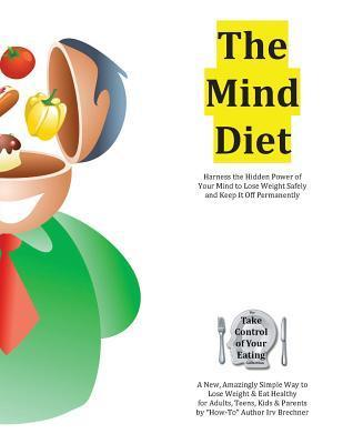 The Mind Diet: Harness the Hidden Power of Your Mind to Lose Weight Safely and Keep It Off Permanently  by  Irv Brechner
