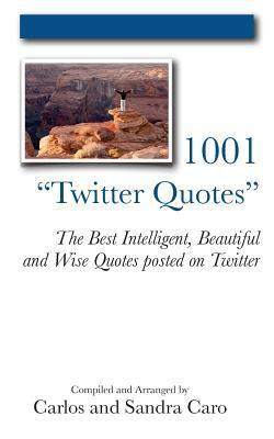 1001 Twitter Quotes: The Best Intelligent, Beautiful and Wise Quotes Posted on Twitter Carlos Caro