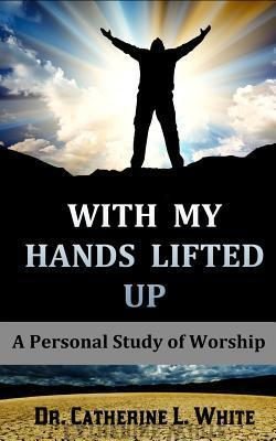 With My Hands Lifted Up: A Personal Study of Worship  by  Catherine L. White