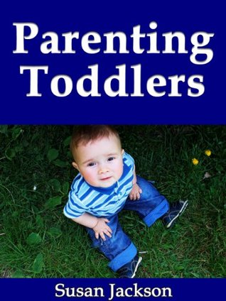 Parenting Toddlers: A Guide Book to Development, Sleeping, Education, Teaching and Activities for Your Toddler Susan Jackson