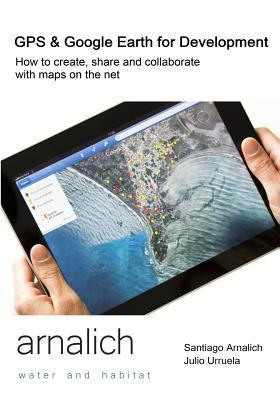 GPS and Google Earth for Development: How to create, share and collaborate with maps on the net Santiago Arnalich