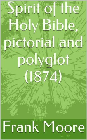Spirit of the Holy Bible, pictorial and polyglot (1874)  by  Frank Moore