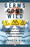 Germs Gone Wild: How the Unchecked Development of Bio-Defense Threatens America