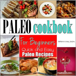 PALEO COOKBOOK FOR BEGINNERS: Paleo Cookbook For Beginners Quick and Easy-To-Make Recipes For Breakfast, Lunch and Dinner  by  John Davies
