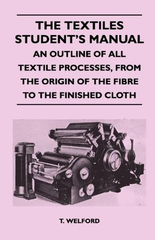The Textiles Students Manual - An Outline of All Textile Processes, From the Origin of the Fibre to the Finished Cloth  by  T. Welford