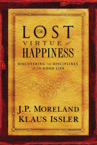 Lost Virtue of Happiness: Discovering the Disciplines of the Good Life  by  J.P. Moreland