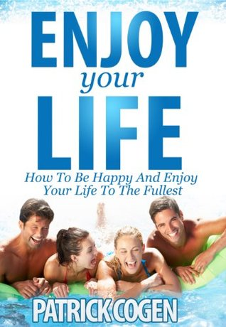 Enjoy Your Life - How To Be Happy And Enjoy Your Life To The Fullest Patrick Cogen