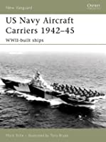 US Navy Aircraft Carriers 1942-45: WWII-Built Ships
