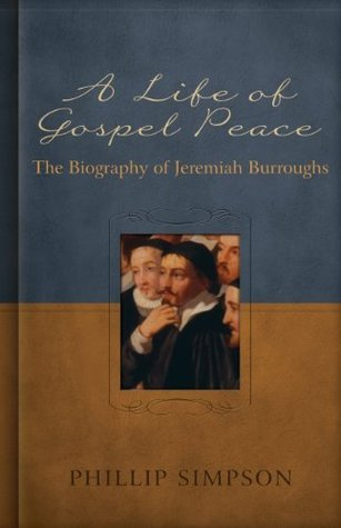 A Life of Gospel Peace: A Biography of Jeremiah Burroughs  by  Phillip L. Simpson