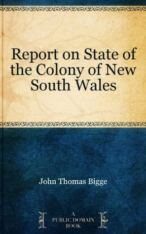 Report on State of the Colony of New South Wales  by  John Thomas Bigge