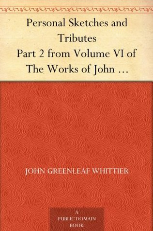Personal Sketches and Tributes Part 2 from Volume VI of The Works of John Greenleaf Whittier  by  John Greenleaf Whittier
