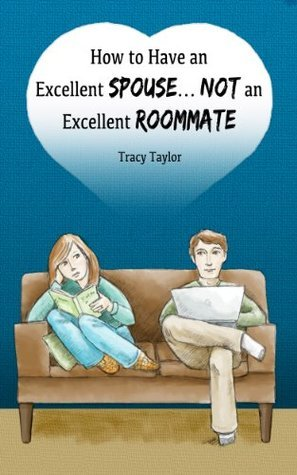 How to Have an Excellent Spouse...Not an Excellent Roommate Tracy Taylor