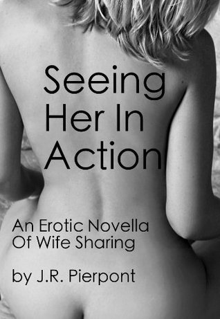 Seeing Her In Action: An Erotic Novella Of Wife Sharing  by  J.R. Pierpont