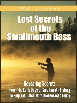 Lost Secrets of The Smallmouth Bass (Annotated): Secrets From The Early Days Of Smallmouth Fishing  by  W. J.  Loudon