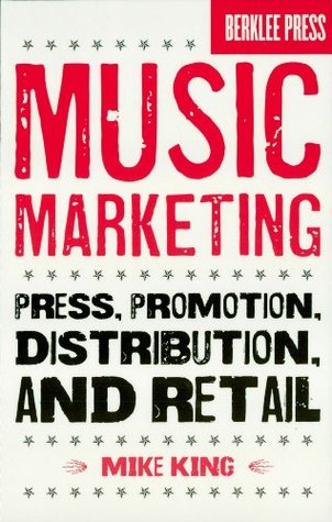 Music Marketing: Press, Promotion, Distribution, and Retail Mike King
